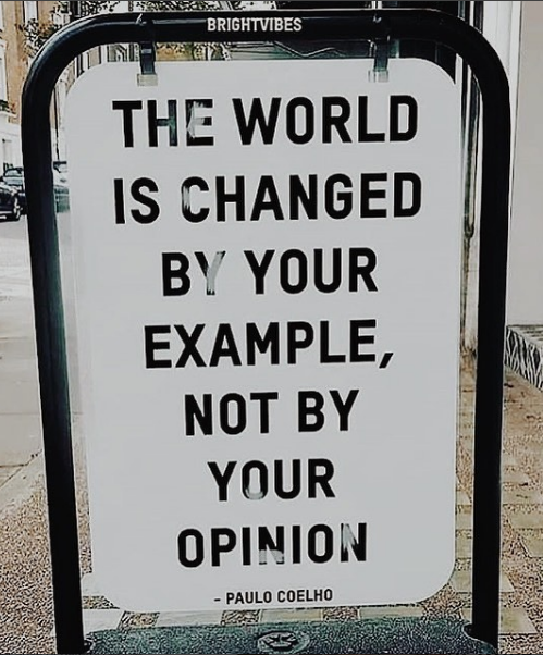 "The world is changed by your example, not by your opinion."" - Paulo Coelho - Seen on @imterencelester on Instagram"